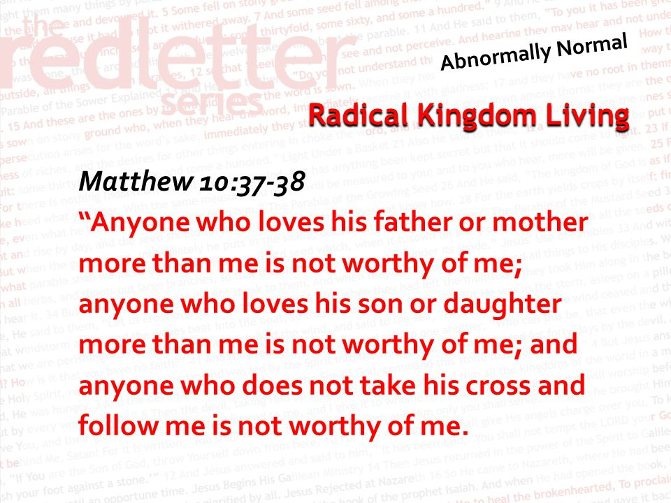 Matthew 10:37-38 Anyone who loves his father or mother more than me is not worthy of me; anyone who loves his son or daughter more than me is not worthy of me; and anyone who does not take his cross and follow me is not worthy of me.