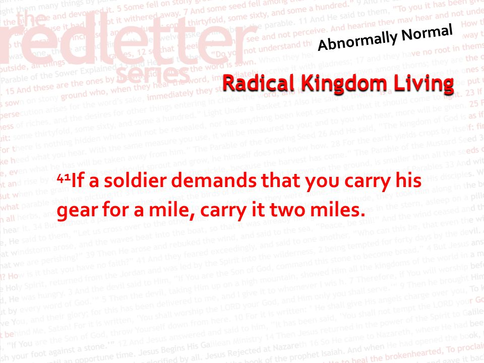 41If a soldier demands that you carry his gear for a mile, carry it two miles.