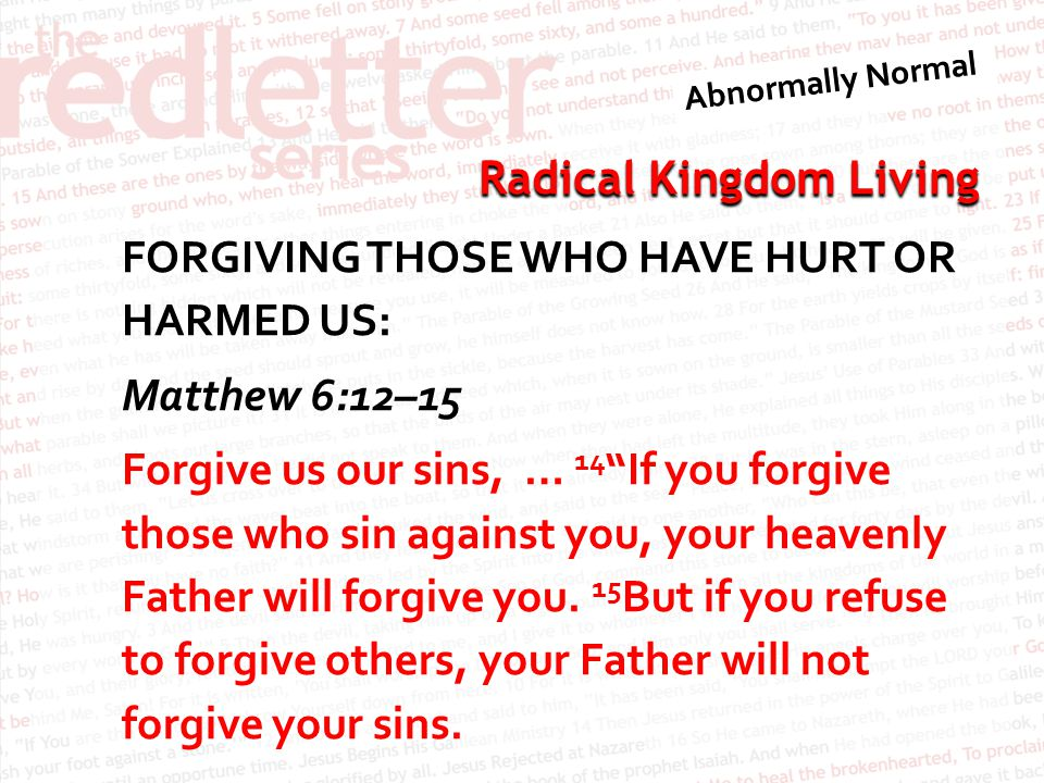 FORGIVING THOSE WHO HAVE HURT OR HARMED US: Matthew 6:12–15 Forgive us our sins, … 14 If you forgive those who sin against you, your heavenly Father will forgive you.