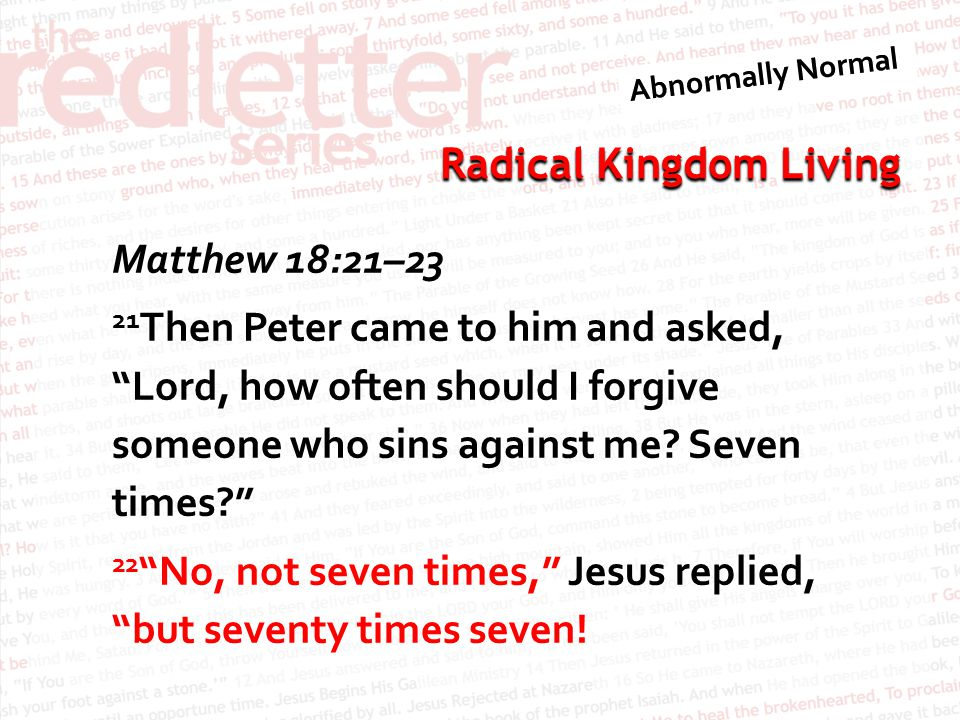 Matthew 18:21–23 21Then Peter came to him and asked, Lord, how often should I forgive someone who sins against me.
