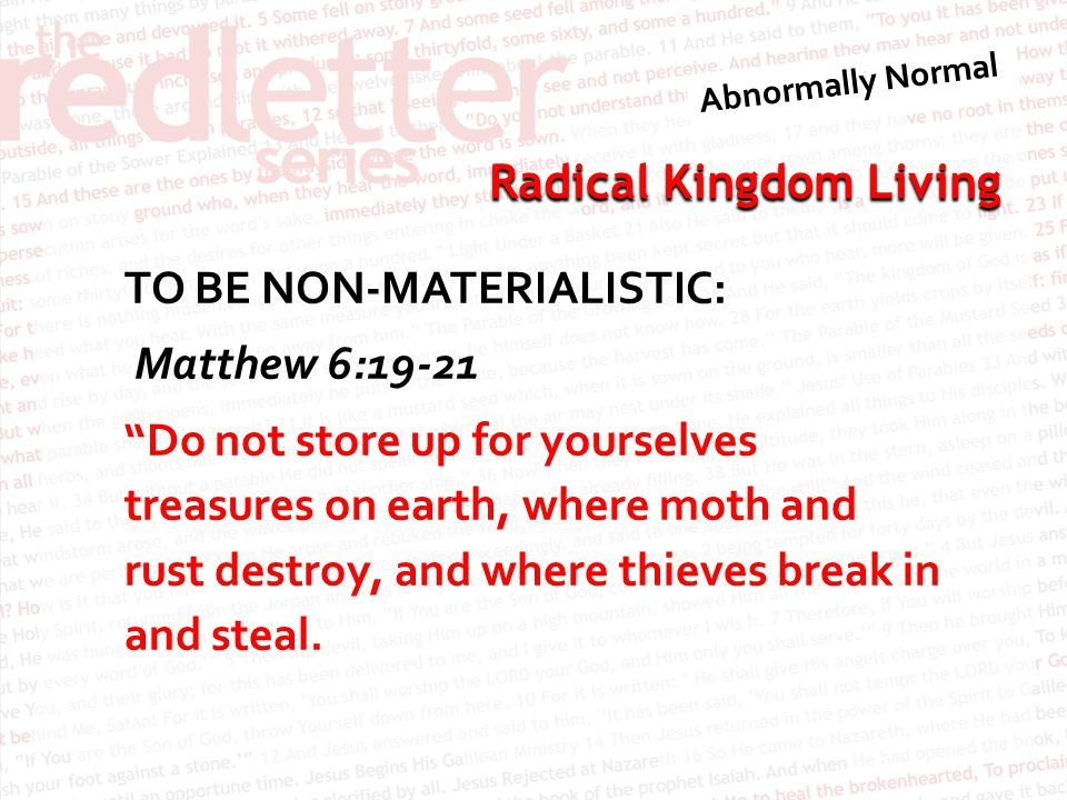 TO BE NON-MATERIALISTIC: Matthew 6:19-21 Do not store up for yourselves treasures on earth, where moth and rust destroy, and where thieves break in and steal.
