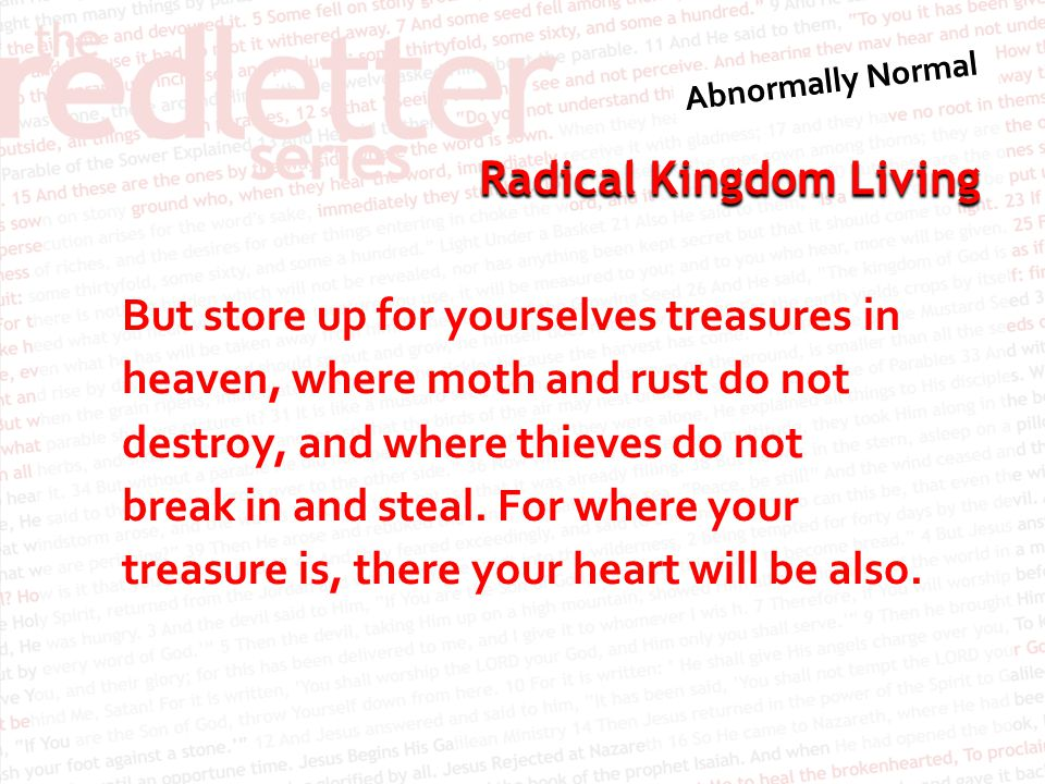 But store up for yourselves treasures in heaven, where moth and rust do not destroy, and where thieves do not break in and steal.