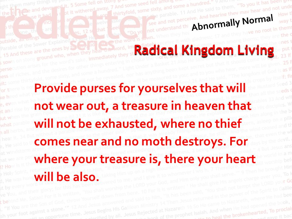 Provide purses for yourselves that will not wear out, a treasure in heaven that will not be exhausted, where no thief comes near and no moth destroys.