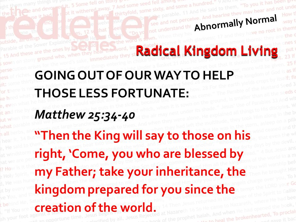 GOING OUT OF OUR WAY TO HELP THOSE LESS FORTUNATE: Matthew 25:34-40 Then the King will say to those on his right, 'Come, you who are blessed by my Father; take your inheritance, the kingdom prepared for you since the creation of the world.