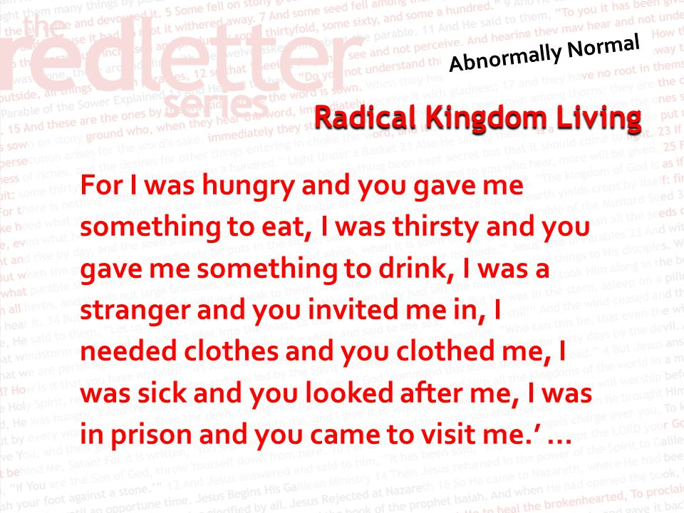 For I was hungry and you gave me something to eat, I was thirsty and you gave me something to drink, I was a stranger and you invited me in, I needed clothes and you clothed me, I was sick and you looked after me, I was in prison and you came to visit me.' …