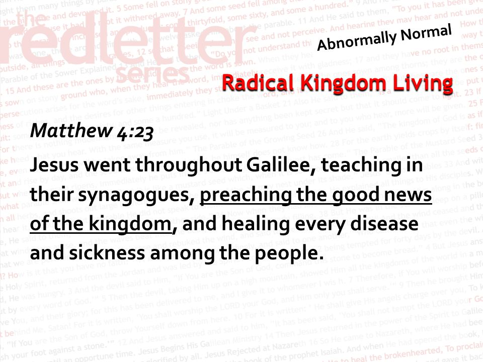 Matthew 4:23 Jesus went throughout Galilee, teaching in their synagogues, preaching the good news of the kingdom, and healing every disease and sickness among the people.