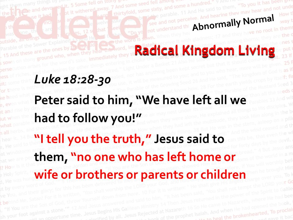 Luke 18:28-30 Peter said to him, We have left all we had to follow you! I tell you the truth, Jesus said to them, no one who has left home or wife or brothers or parents or children