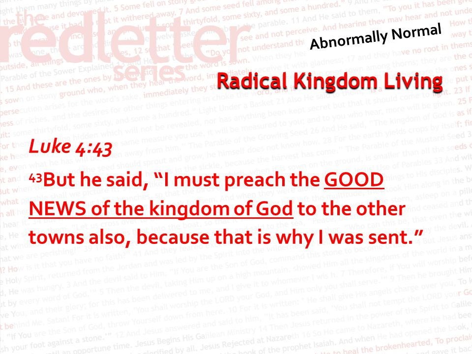 Luke 4:43 43But he said, I must preach the GOOD NEWS of the kingdom of God to the other towns also, because that is why I was sent.