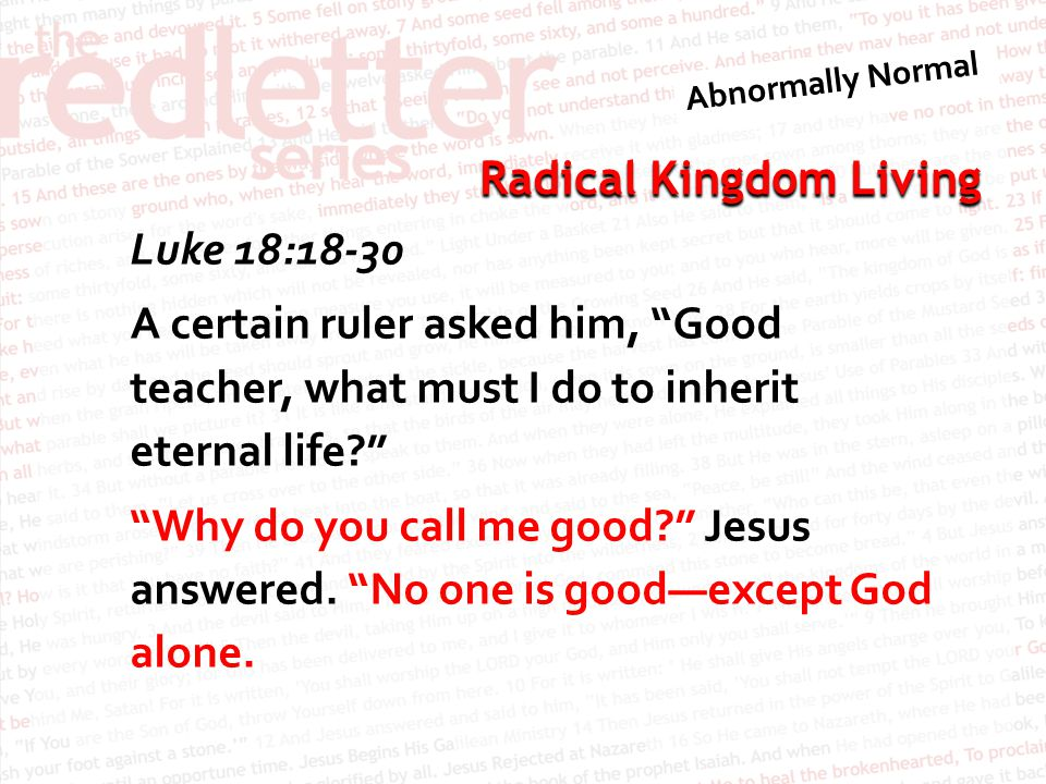 Luke 18:18-30 A certain ruler asked him, Good teacher, what must I do to inherit eternal life Why do you call me good Jesus answered.