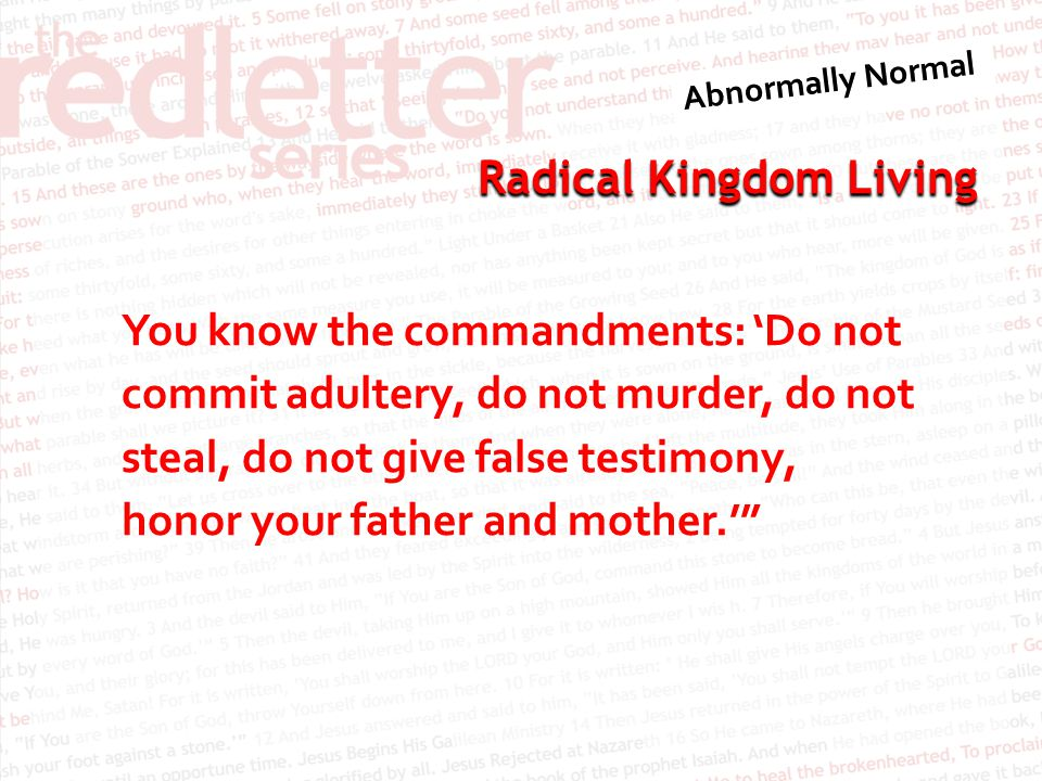 You know the commandments: 'Do not commit adultery, do not murder, do not steal, do not give false testimony, honor your father and mother.'