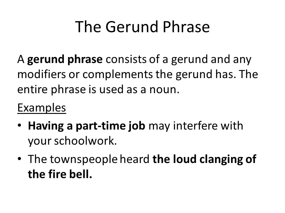 The Gerund Phrase A gerund phrase consists of a gerund and any modifiers or complements the gerund has. The entire phrase is used as a noun.
