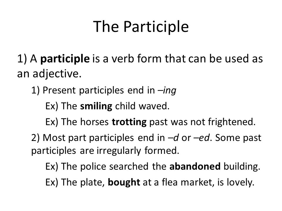 The Participle 1) A participle is a verb form that can be used as an adjective. 1) Present participles end in –ing.
