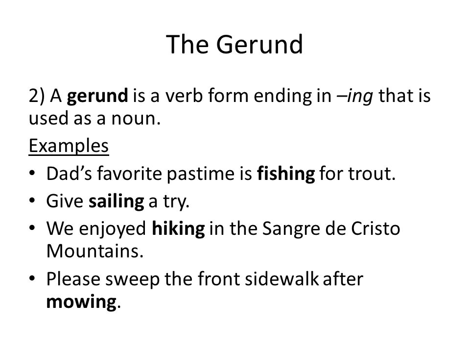The Gerund 2) A gerund is a verb form ending in –ing that is used as a noun. Examples. Dad's favorite pastime is fishing for trout.