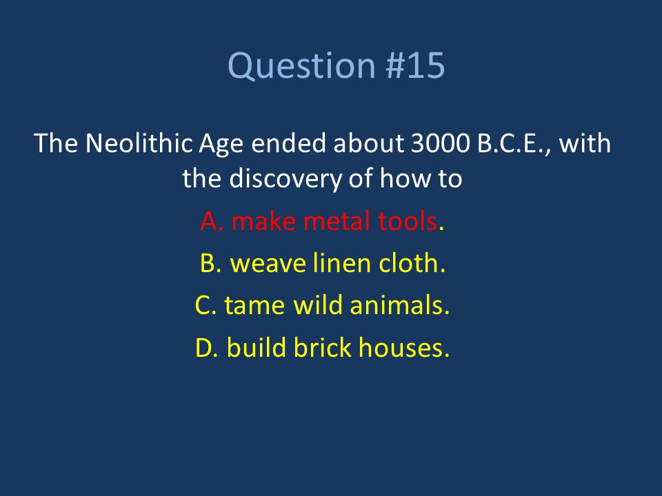 Question #15 The Neolithic Age ended about 3000 B.C.E., with the discovery of how to. A. make metal tools.