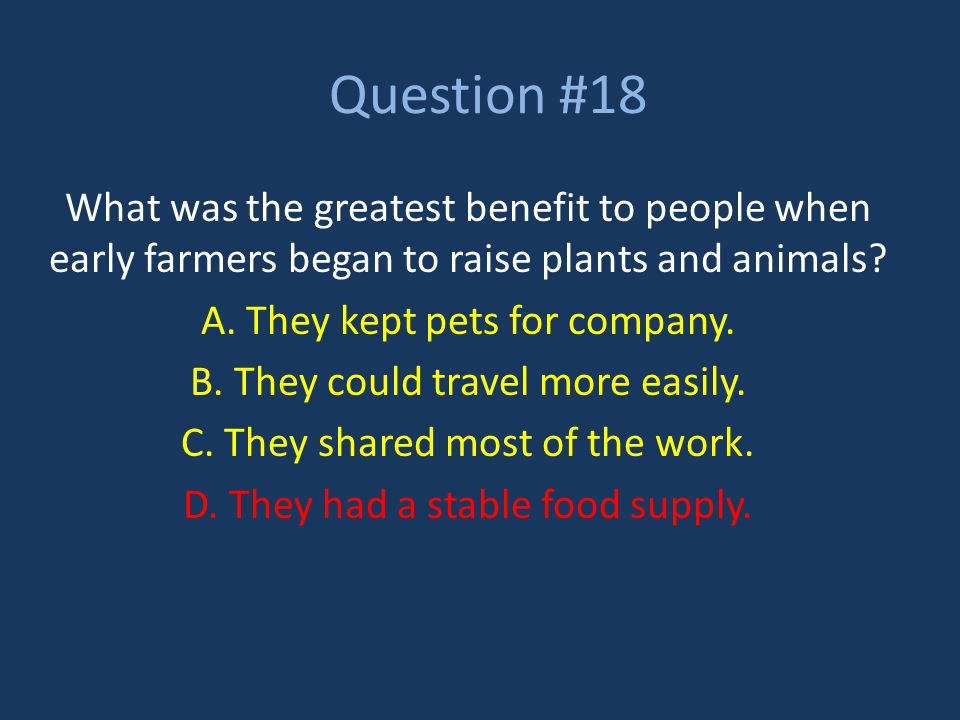 Question #18 What was the greatest benefit to people when early farmers began to raise plants and animals