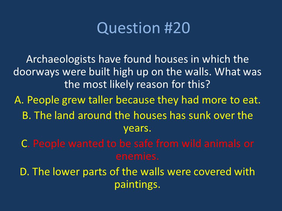 Question #20 Archaeologists have found houses in which the doorways were built high up on the walls. What was the most likely reason for this