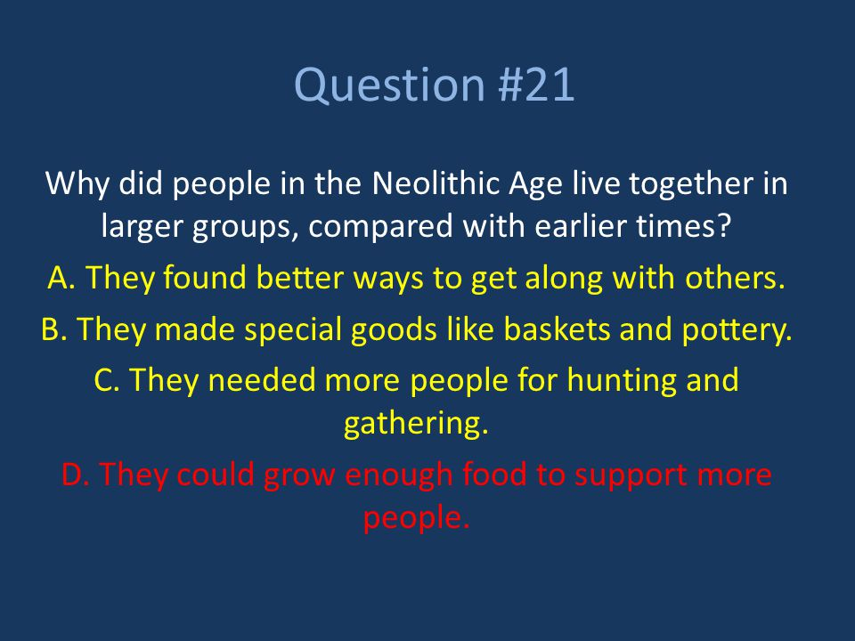 Question #21 Why did people in the Neolithic Age live together in larger groups, compared with earlier times