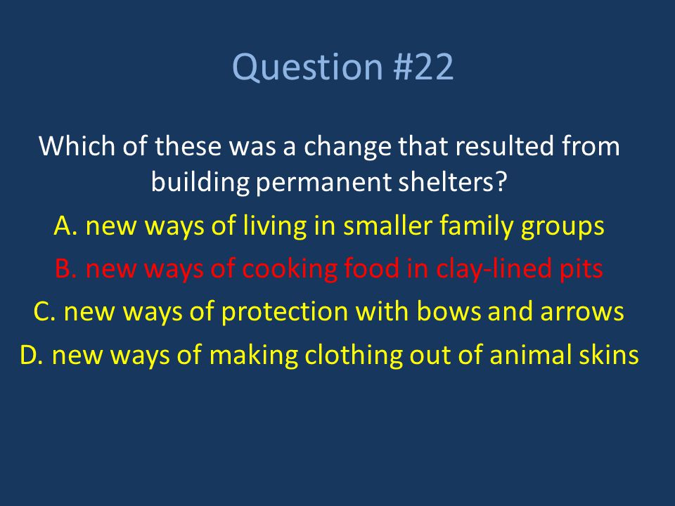 Question #22 Which of these was a change that resulted from building permanent shelters A. new ways of living in smaller family groups.