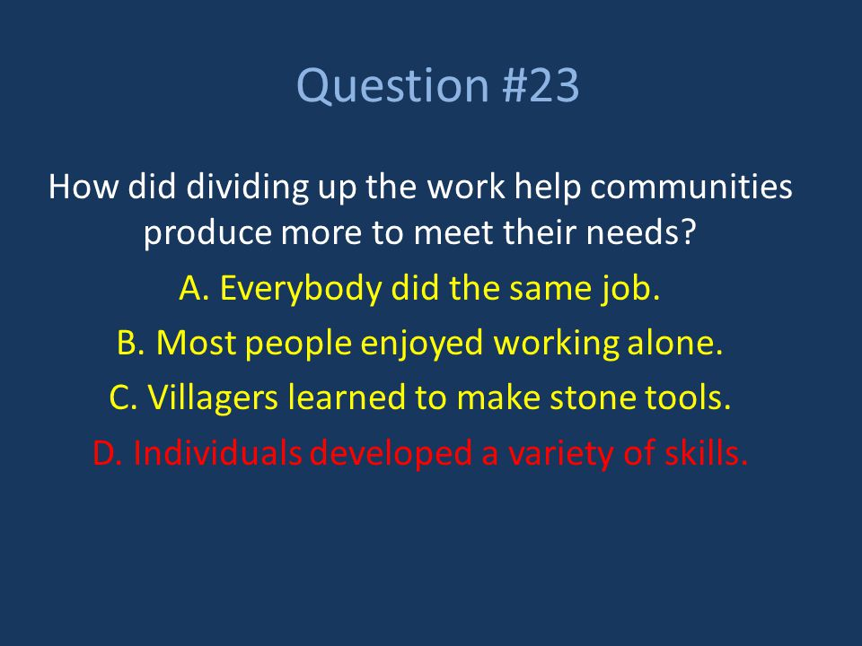 Question #23 How did dividing up the work help communities produce more to meet their needs A. Everybody did the same job.