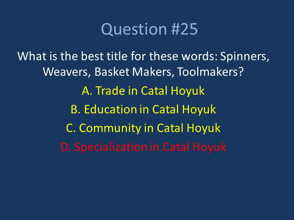 Question #25 What is the best title for these words: Spinners, Weavers, Basket Makers, Toolmakers A. Trade in Catal Hoyuk.