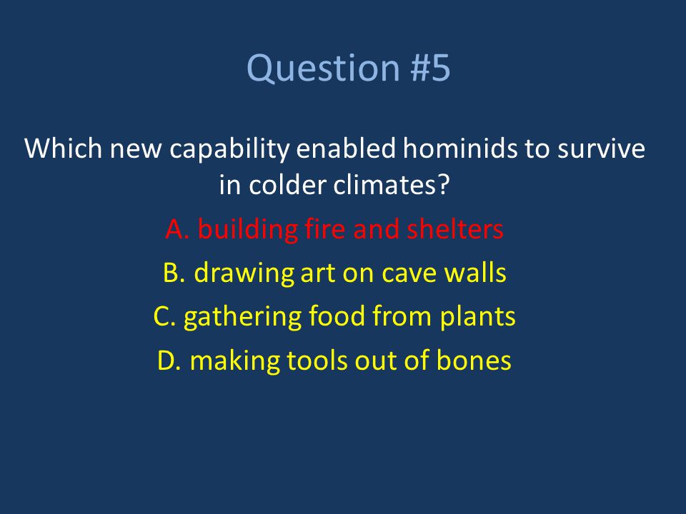 Question #5 Which new capability enabled hominids to survive in colder climates A. building fire and shelters.