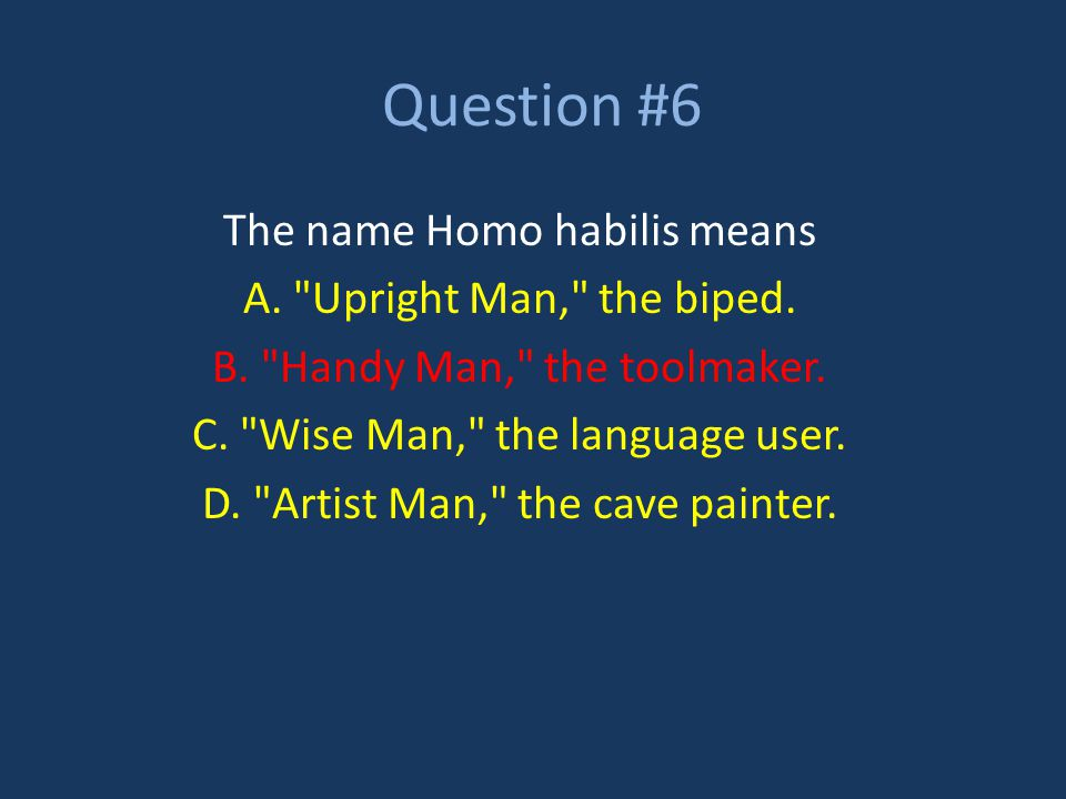 Question #6 The name Homo habilis means A. Upright Man, the biped.