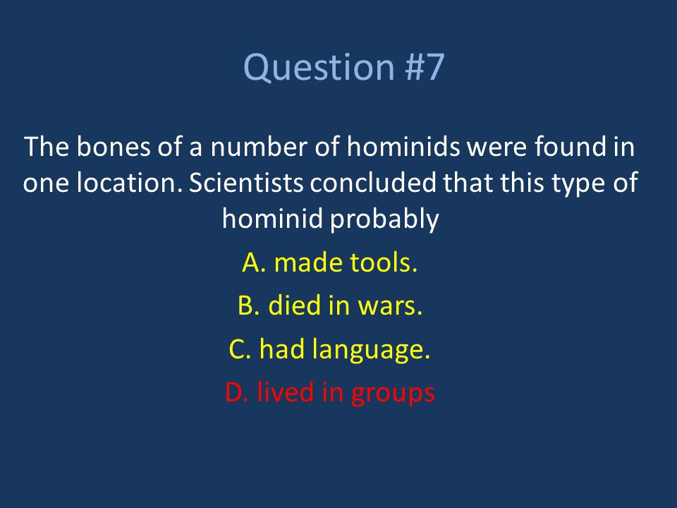 Question #7 The bones of a number of hominids were found in one location. Scientists concluded that this type of hominid probably.