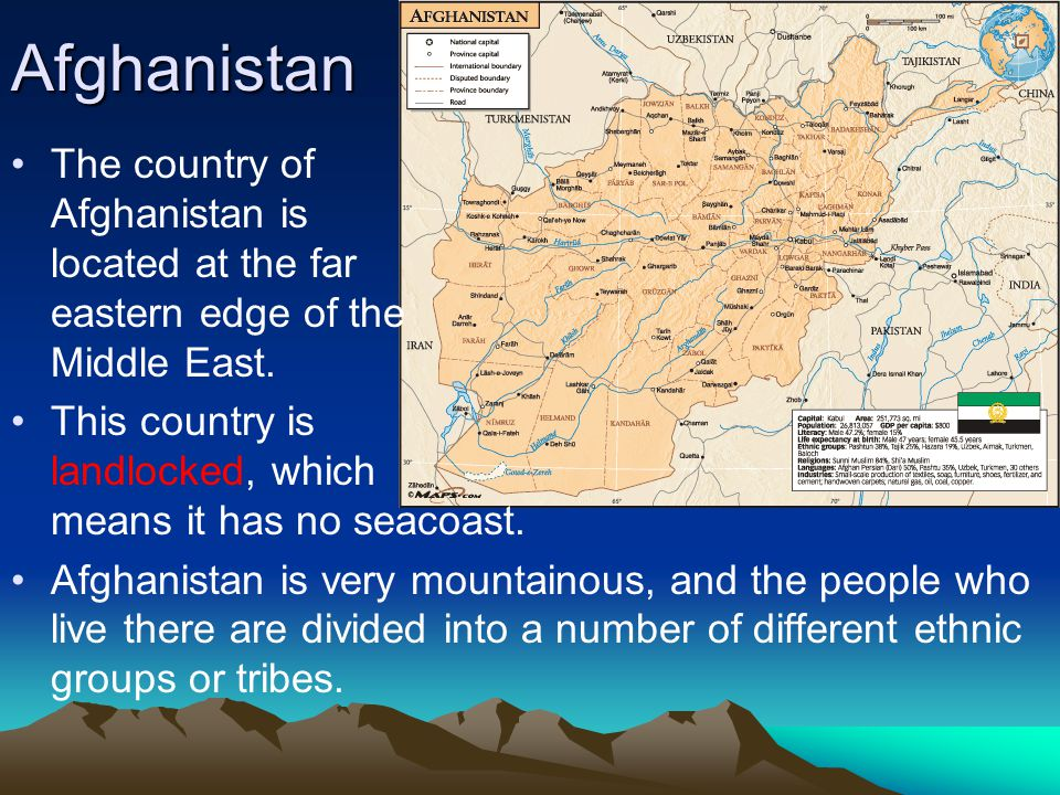 Afghanistan The country of Afghanistan is located at the far eastern edge of the Middle East.