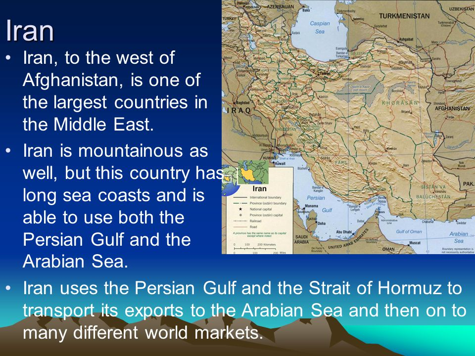 Iran Iran, to the west of Afghanistan, is one of the largest countries in the Middle East.
