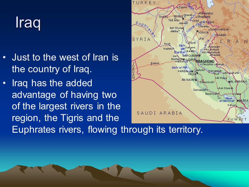 Iraq Just to the west of Iran is the country of Iraq.