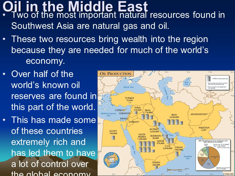 Oil in the Middle East Two of the most important natural resources found in Southwest Asia are natural gas and oil.