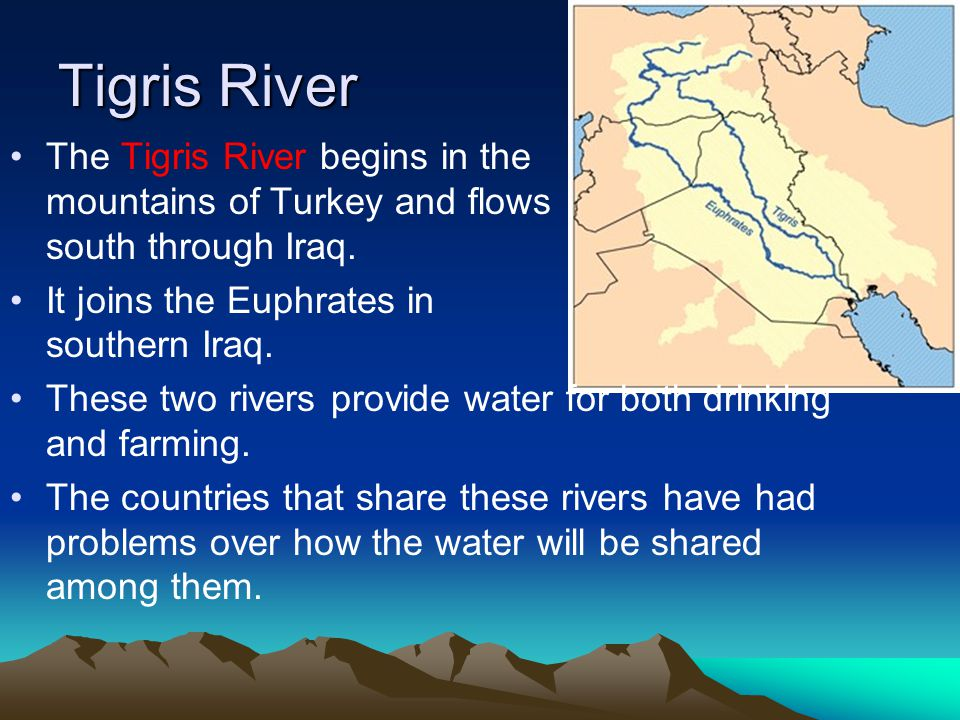 Tigris River The Tigris River begins in the mountains of Turkey and flows south through Iraq.