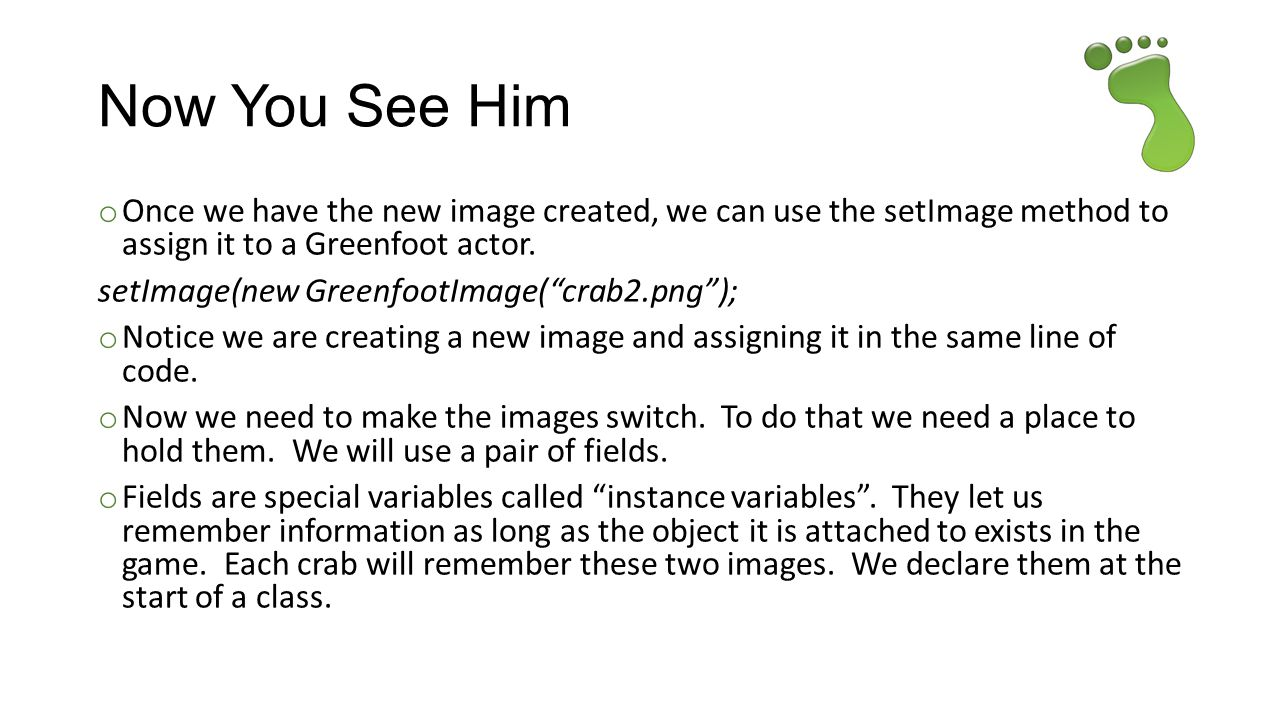 Now You See Him Once we have the new image created, we can use the setImage method to assign it to a Greenfoot actor.