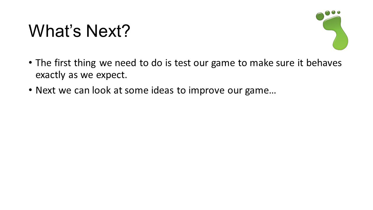 What's Next The first thing we need to do is test our game to make sure it behaves exactly as we expect.