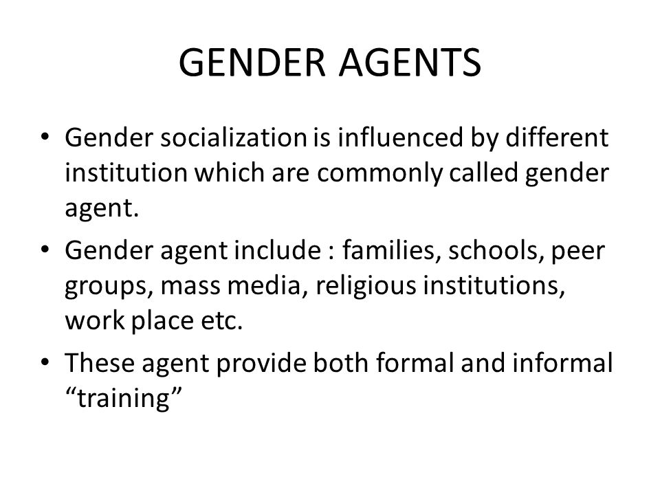 GENDER AGENTS Gender socialization is influenced by different institution which are commonly called gender agent.