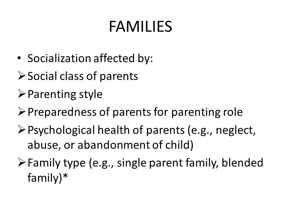 FAMILIES Socialization affected by: Social class of parents
