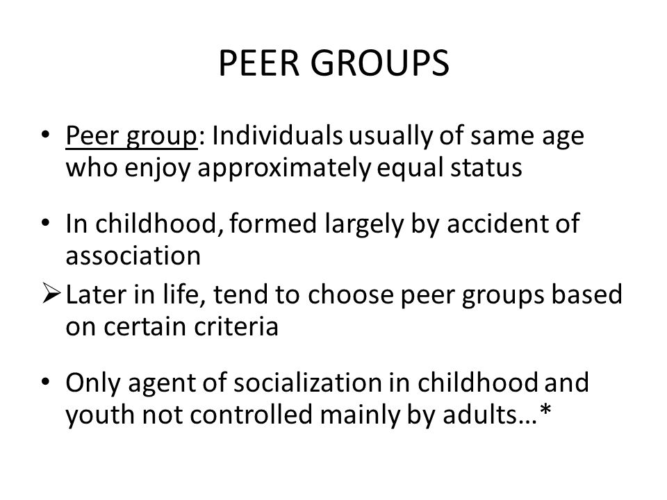 PEER GROUPS Peer group: Individuals usually of same age who enjoy approximately equal status.