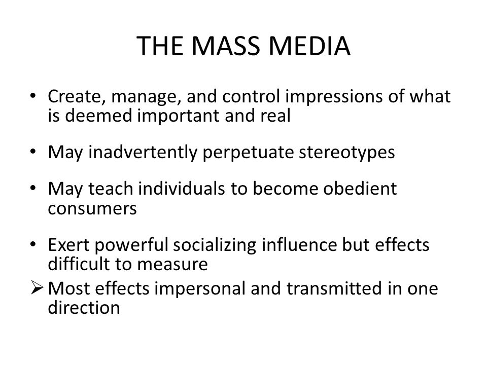 THE MASS MEDIA Create, manage, and control impressions of what is deemed important and real. May inadvertently perpetuate stereotypes.