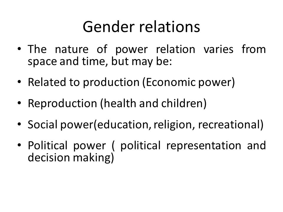 Gender relations The nature of power relation varies from space and time, but may be: Related to production (Economic power)