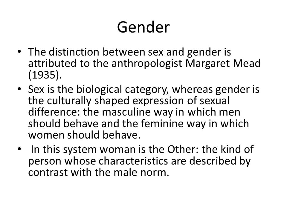 Gender The distinction between sex and gender is attributed to the anthropologist Margaret Mead (1935).