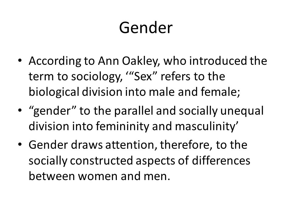 Gender According to Ann Oakley, who introduced the term to sociology, ' Sex refers to the biological division into male and female;