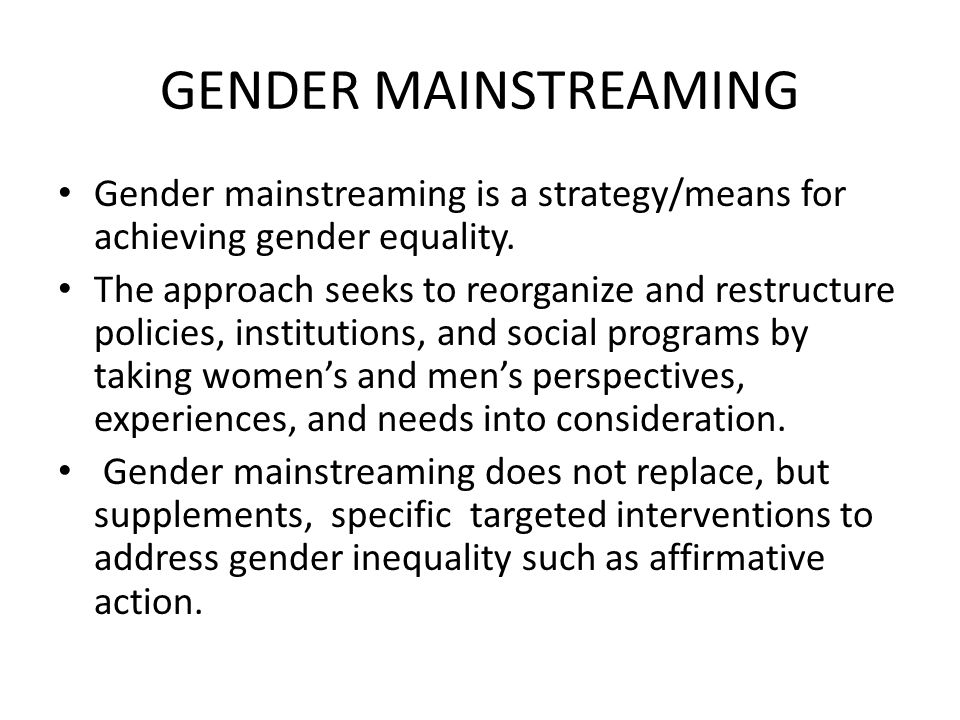 Gender mainstreaming Gender mainstreaming is a strategy/means for achieving gender equality.