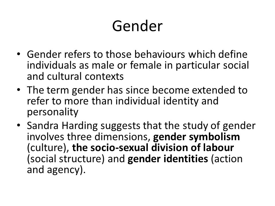 Gender Gender refers to those behaviours which define individuals as male or female in particular social and cultural contexts.