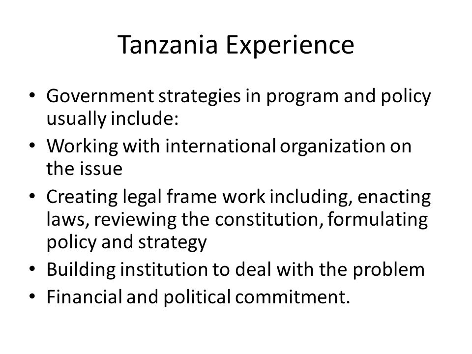 Tanzania Experience Government strategies in program and policy usually include: Working with international organization on the issue.