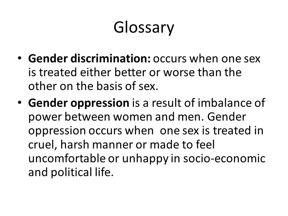 Glossary Gender discrimination: occurs when one sex is treated either better or worse than the other on the basis of sex.