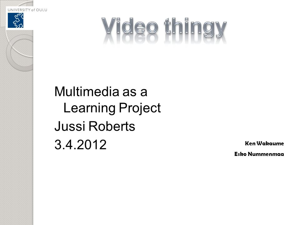 Video thingy Multimedia as a Learning Project Jussi Roberts 3.4.2012