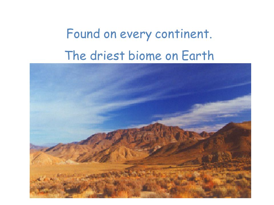 Desert Found on every continent. The driest biome on Earth