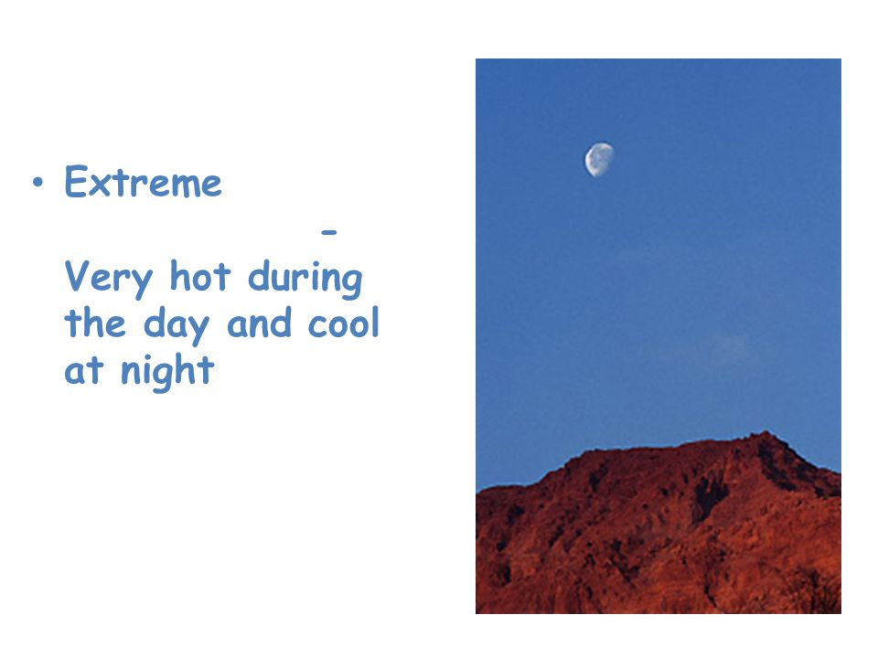 Desert Extreme temperatures- Very hot during the day and cool at night