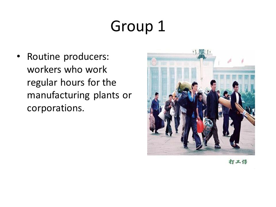 Group 1 Routine producers: workers who work regular hours for the manufacturing plants or corporations.