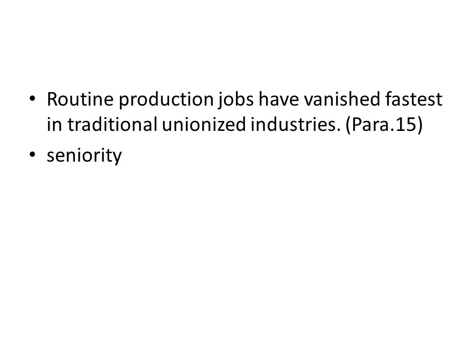 Routine production jobs have vanished fastest in traditional unionized industries. (Para.15)